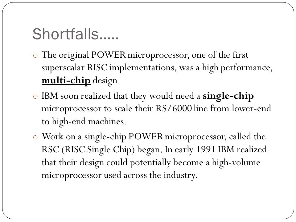 Shortfalls….. o The original POWER microprocessor, one of the first superscalar RISC implementations, was a high performance, multi-chip design. o IBM
