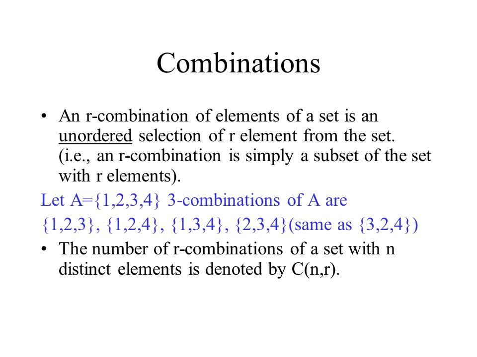 Combinations An r-combination of elements of a set is an unordered selection of r element from the set. (i.e., an r-combination is simply a subset of