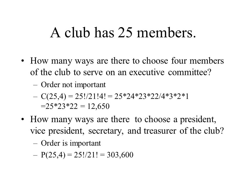 A club has 25 members. How many ways are there to choose four members of the club to serve on an executive committee? –Order not important –C(25,4) =