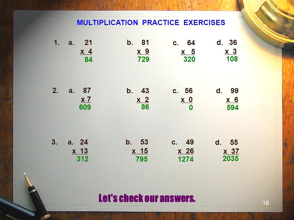 16 MULTIPLICATION PRACTICE EXERCISES 1.a. 21 x 4 b.81 x 9 c. 64 x 5 d. 36 x 3 2. a. 87 x 7 b. 43 x 2 c. 56 x 0 d. 99 x 6 3. a. 24 x 13 b. 53 x 15 c. 4