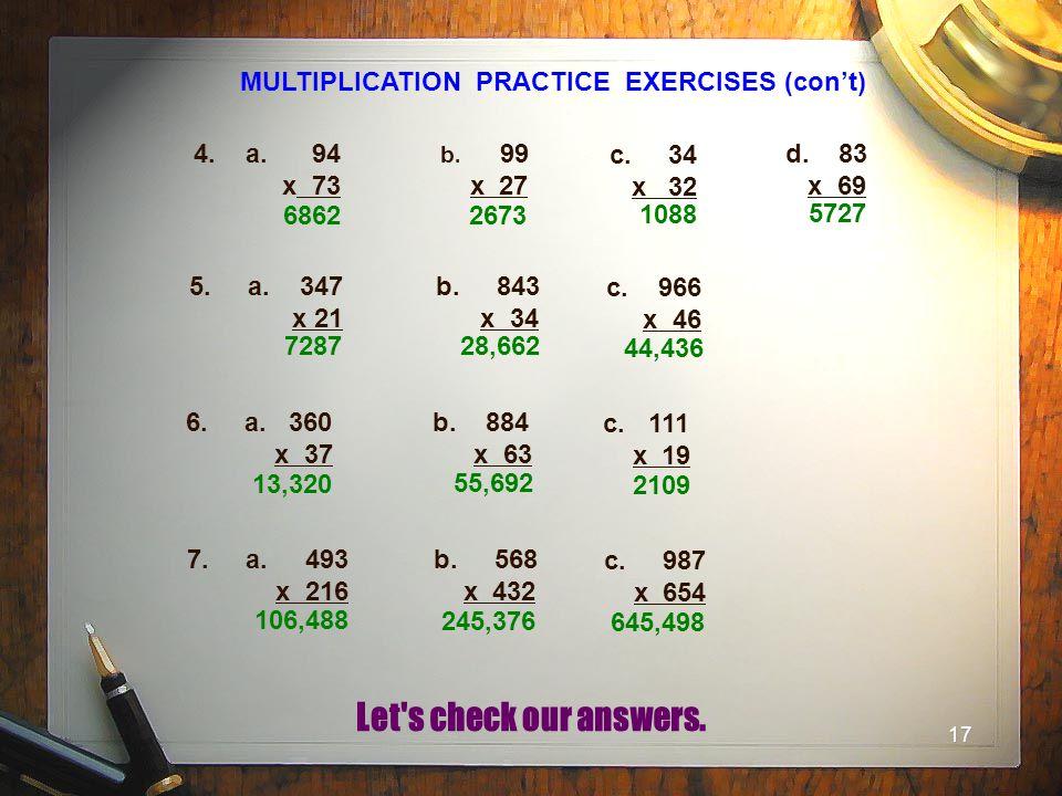 17 MULTIPLICATION PRACTICE EXERCISES (con't) 4. a. 94 x 73 b. 99 x 27 c. 34 x 32 d. 83 x 69 5. a. 347 x 21 b. 843 x 34 c. 966 x 46 6. a. 360 x 37 b. 8