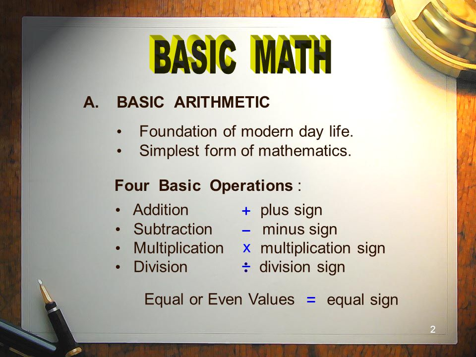 2 A. BASIC ARITHMETIC Foundation of modern day life. Simplest form of mathematics. Four Basic Operations : Addition plus sign Subtraction minus sign M