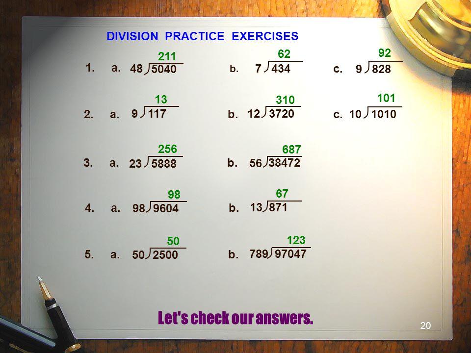 20 DIVISION PRACTICE EXERCISES 1. a. b.b. c. 2. a.b. c. 3. a.b. 211 62 92 13 310 101 256 687 4. a.b. 98 67 48 5040 7 434 9 828 9 117 12 3720 10 1010 2