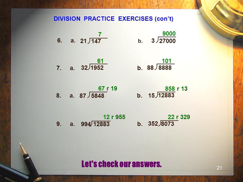 21 DIVISION PRACTICE EXERCISES (con't) 6. a. b.b. 7. a.b. 8. a.b. 7 9000 61 101 67 r 19 858 r 13 9. a.b. 12 r 955 22 r 329 21 147 3 27000 32 1952 88 8