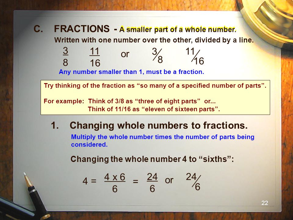 22 1. Changing whole numbers to fractions. A smaller part of a whole number. C. FRACTIONS - A smaller part of a whole number. Written with one number