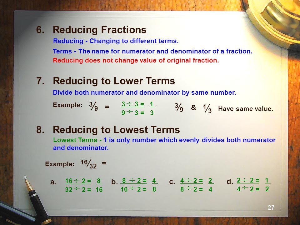 27 6. Reducing Fractions Terms - The name for numerator and denominator of a fraction. Reducing - Changing to different terms. Reducing does not chang