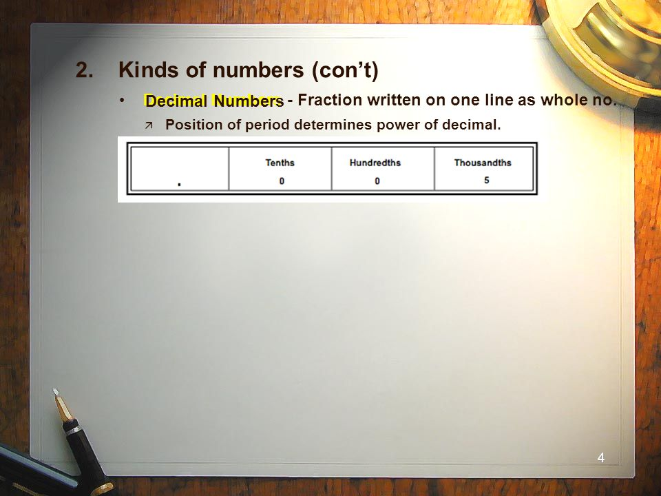 4 2. Kinds of numbers (con't) Decimal Numbers - Fraction written on one line as whole no.  Position of period determines power of decimal. Decimal Nu