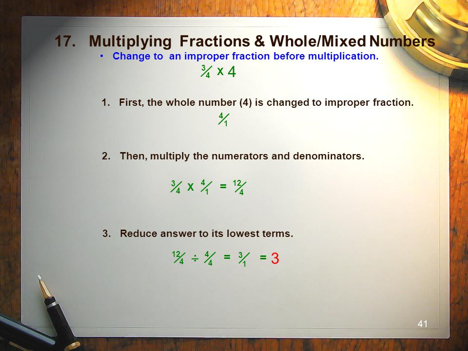 41 17. Multiplying Fractions & Whole/Mixed Numbers Change to an improper fraction before multiplication. 1. First, the whole number (4) is changed to