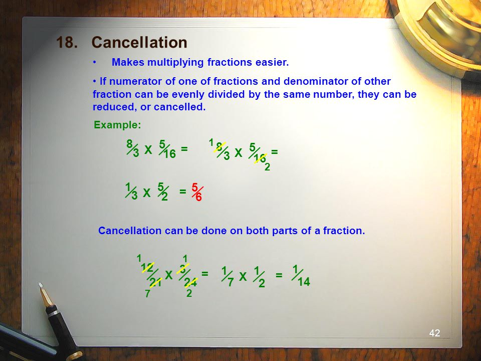 42 18. Cancellation Makes multiplying fractions easier. If numerator of one of fractions and denominator of other fraction can be evenly divided by th