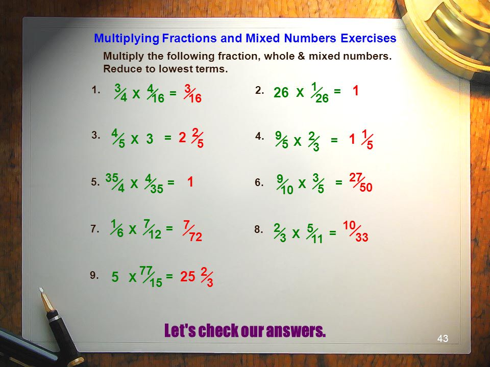 43 Multiply the following fraction, whole & mixed numbers. Reduce to lowest terms. Multiplying Fractions and Mixed Numbers Exercises 1. 2. 3. 4. 5. 6.
