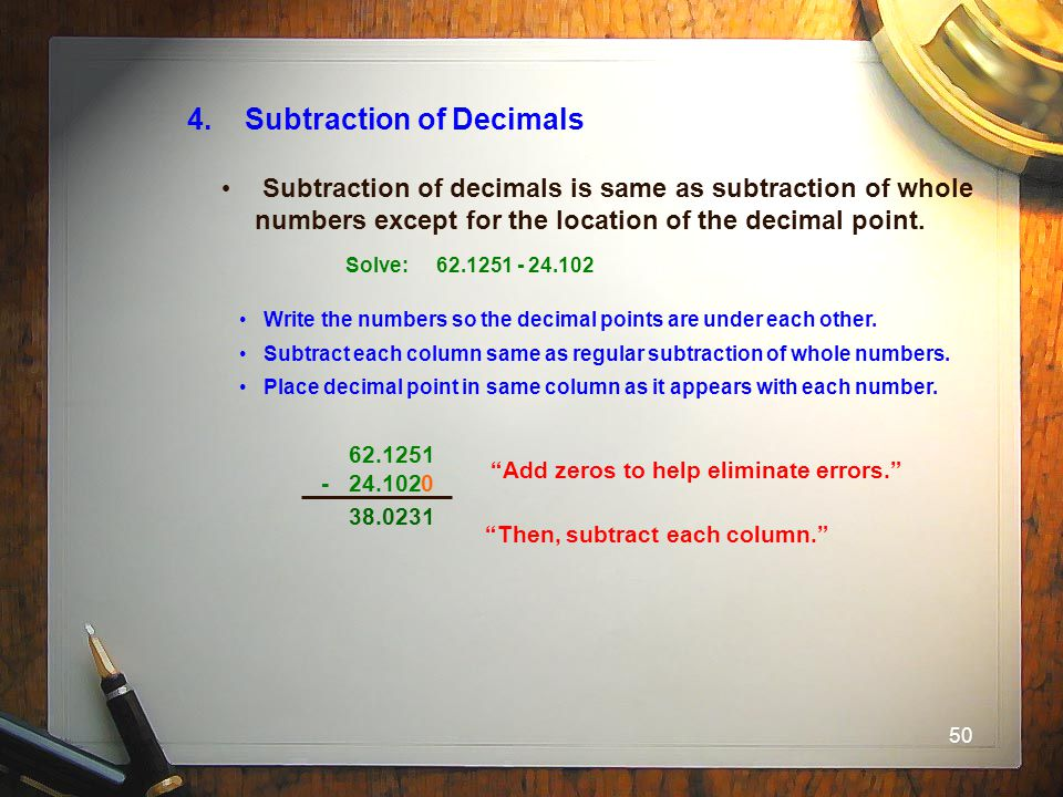 50 4. Subtraction of Decimals Subtraction of decimals is same as subtraction of whole numbers except for the location of the decimal point. Solve: 62.