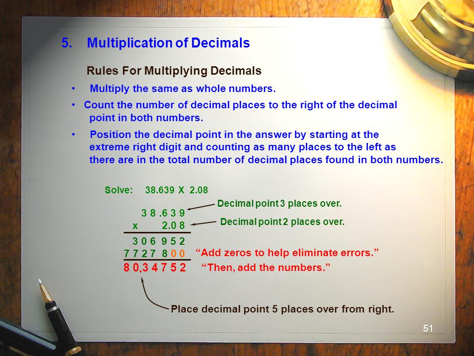 51 5. Multiplication of Decimals Multiply the same as whole numbers. Count the number of decimal places to the right of the decimal point in both numb
