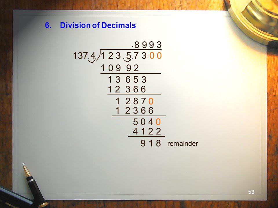 53 6. Division of Decimals 137 41 2 3 5 7 3..... 8 1 0 9 9 2 1 3 6 5 3 9 1 2 3 6 6 1 2 8 7 0 0 9 1 2 3 6 6 5 0 4 0 0 4 1 2 2 3 9 1 8 remainder