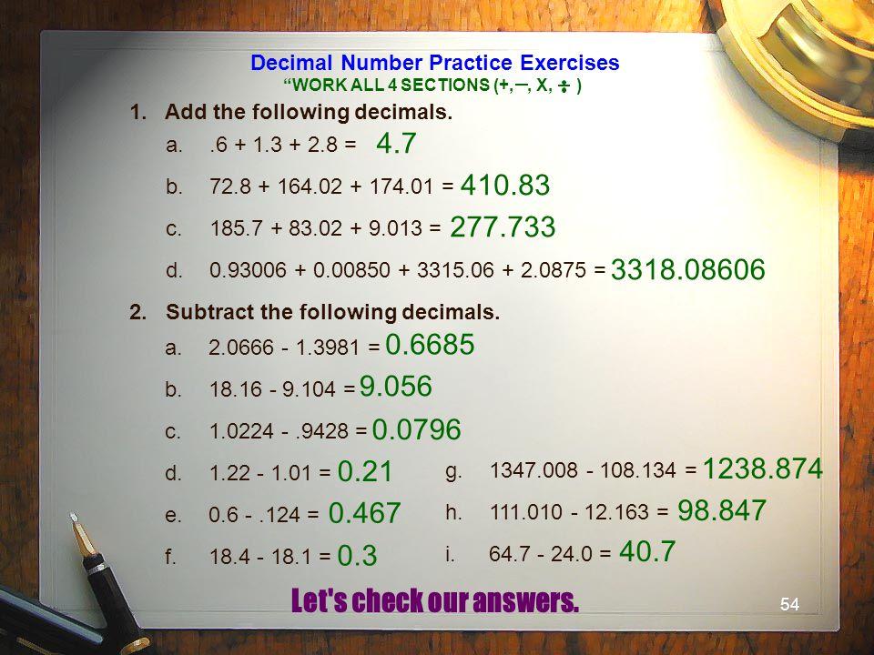 54 Decimal Number Practice Exercises 1. Add the following decimals. a..6 + 1.3 + 2.8 = b.72.8 + 164.02 + 174.01 = c.185.7 + 83.02 + 9.013 = d.0.93006