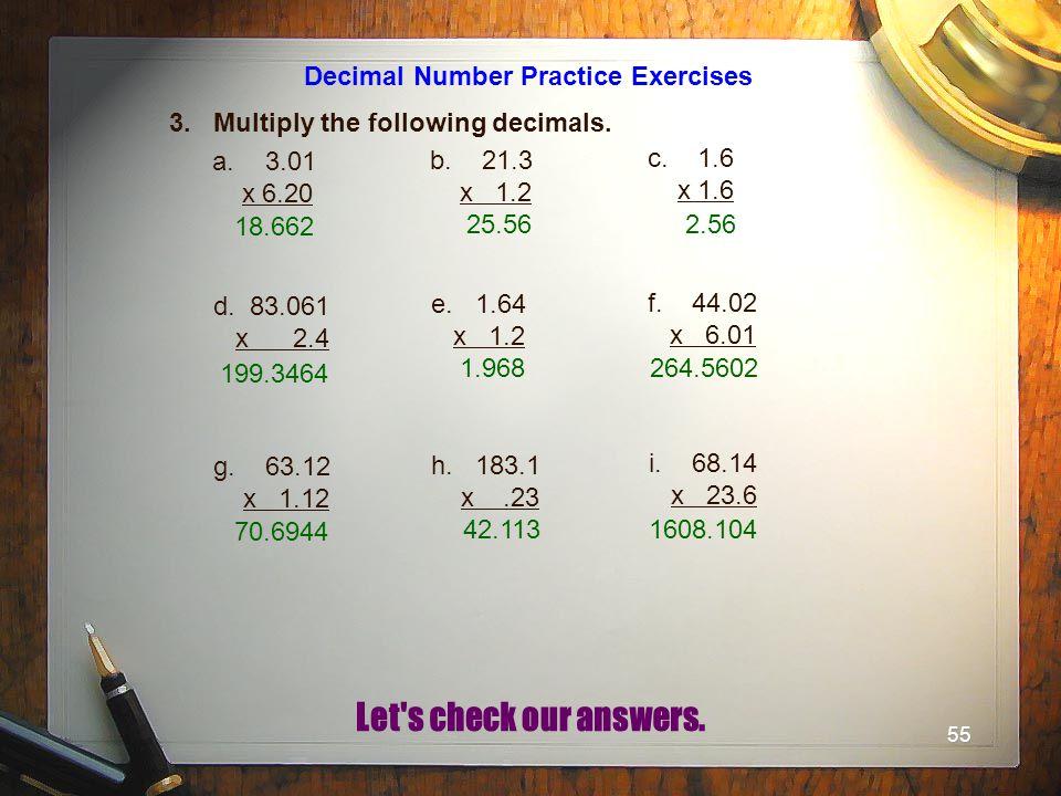 55 Decimal Number Practice Exercises 3. Multiply the following decimals. a.3.01 x 6.20 b. 21.3 x 1.2 c. 1.6 x 1.6 d. 83.061 x 2.4 e. 1.64 x 1.2 f. 44.