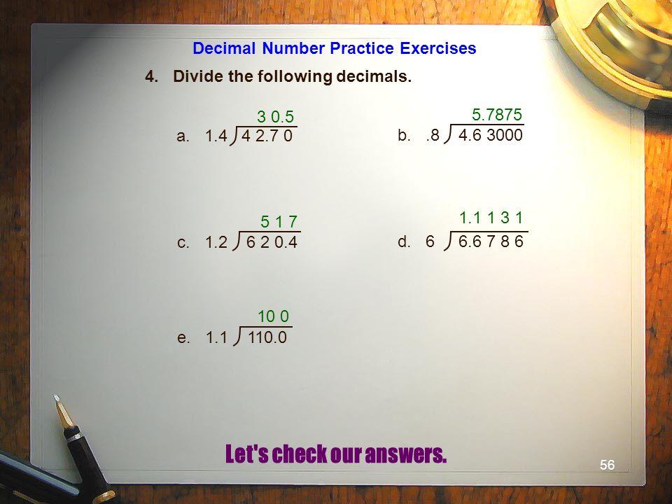 56 Decimal Number Practice Exercises 4. Divide the following decimals. 3 0.5 a. 1.4 4 2.7 0 b..8 4.6 3000 c. 1.2 6 2 0.4 d. 6 6.6 7 8 6 e. 1.1 110.0 5