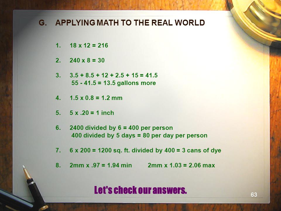 63 G. APPLYING MATH TO THE REAL WORLD 1.18 x 12 = 216 2.240 x 8 = 30 3.3.5 + 8.5 + 12 + 2.5 + 15 = 41.5 55 - 41.5 = 13.5 gallons more 4.1.5 x 0.8 = 1.