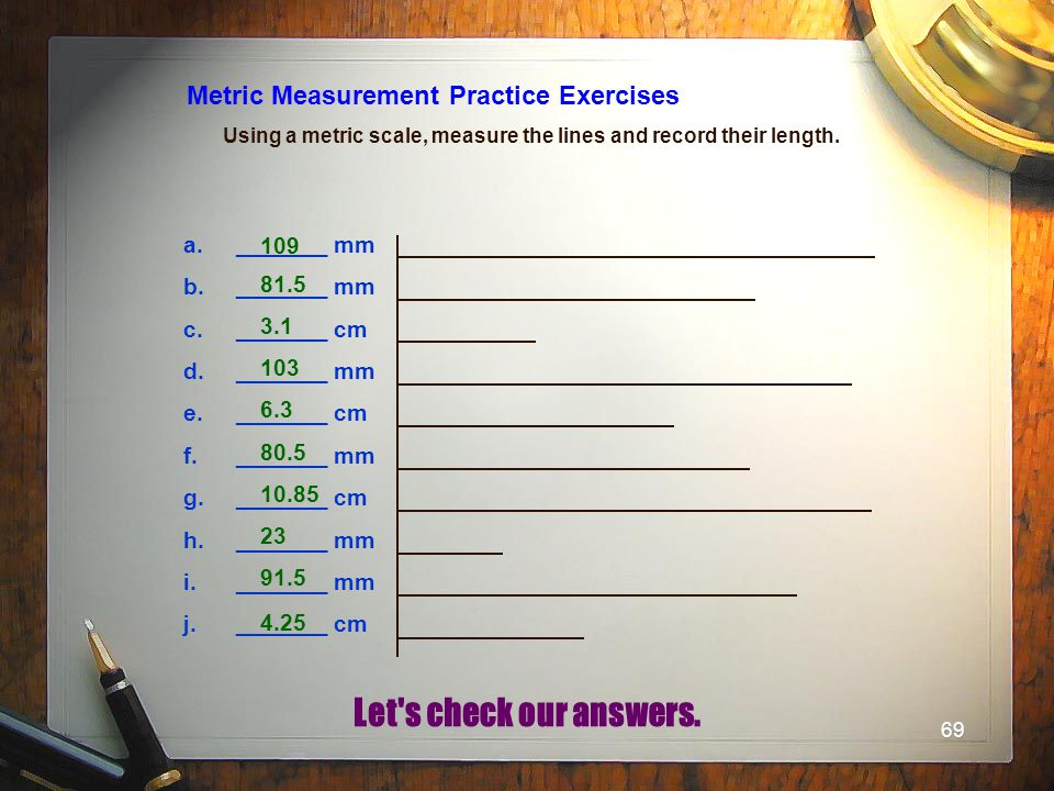 69 Metric Measurement Practice Exercises Using a metric scale, measure the lines and record their length. a._______ mm b._______ mm c._______ cm d.___