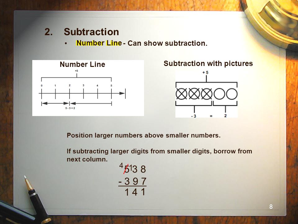 8 2. Subtraction Number Line - Can show subtraction. Number Line Subtraction with pictures Position larger numbers above smaller numbers. If subtracti