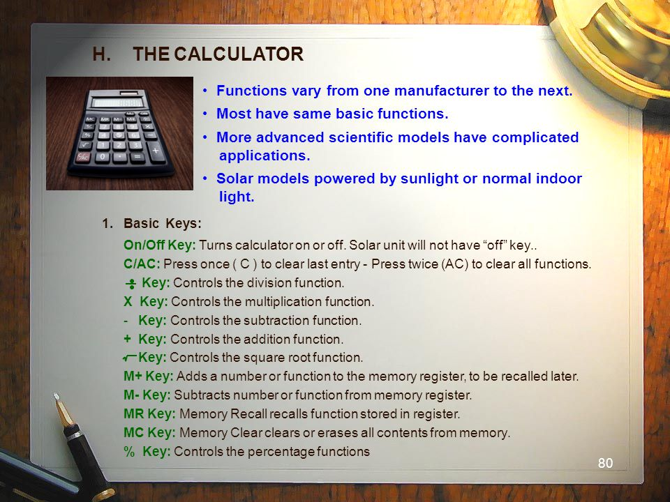 80 H. THE CALCULATOR Functions vary from one manufacturer to the next. Most have same basic functions. More advanced scientific models have complicate