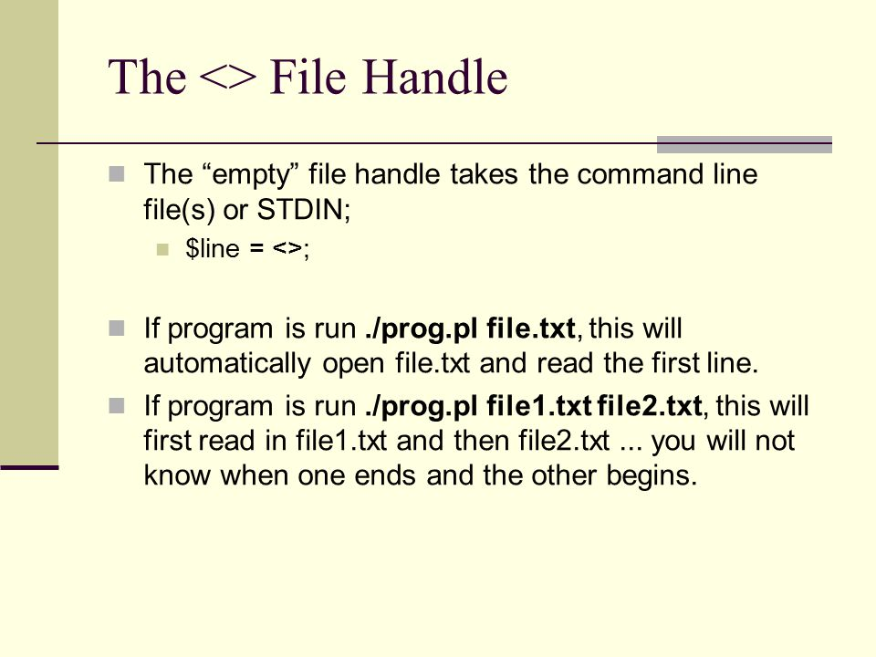 The <> File Handle The empty file handle takes the command line file(s) or STDIN; $line = <>; If program is run./prog.pl file.txt, this will automatically open file.txt and read the first line.