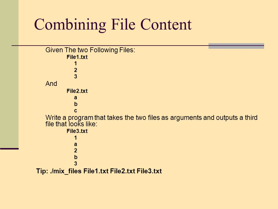 Combining File Content Given The two Following Files: File1.txt 1 2 3 And File2.txt a b c Write a program that takes the two files as arguments and outputs a third file that looks like: File3.txt 1 a 2 b 3 Tip:./mix_files File1.txt File2.txt File3.txt