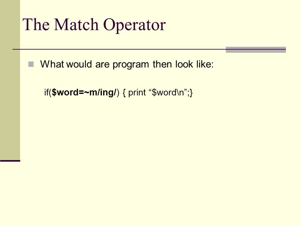 The Match Operator What would are program then look like: if($word=~m/ing/) { print $word\n ;}