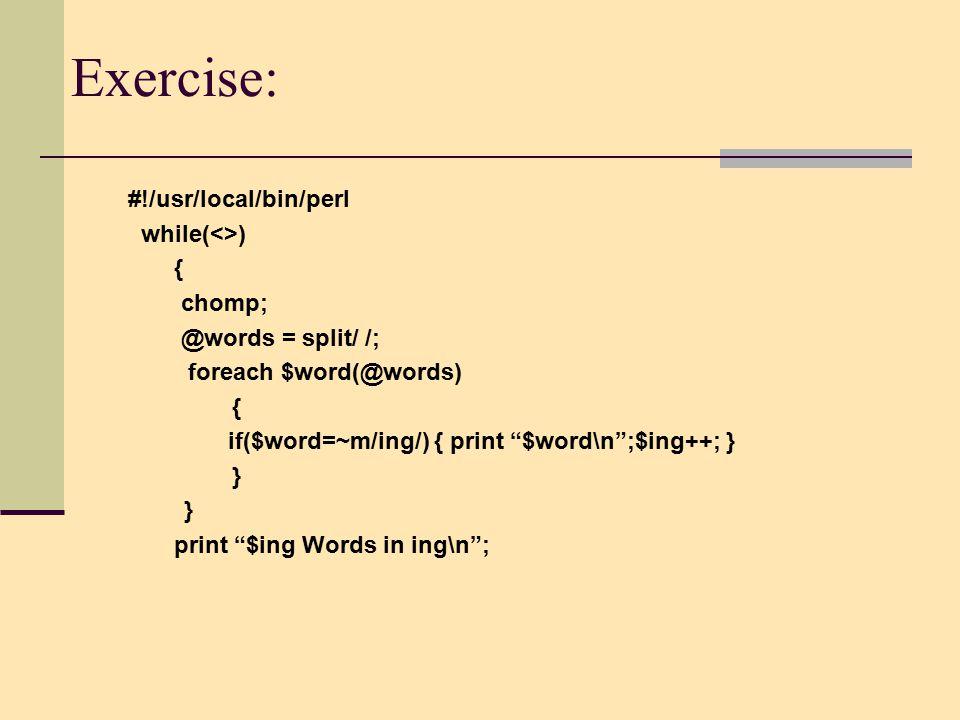 Exercise: #!/usr/local/bin/perl while(<>) { chomp; @words = split/ /; foreach $word(@words) { if($word=~m/ing/) { print $word\n ;$ing++; } } print $ing Words in ing\n ;