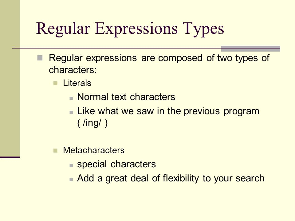Regular Expressions Types Regular expressions are composed of two types of characters: Literals Normal text characters Like what we saw in the previous program ( /ing/ ) Metacharacters special characters Add a great deal of flexibility to your search