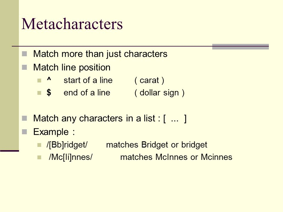 Metacharacters Match more than just characters Match line position ^start of a line( carat ) $end of a line( dollar sign ) Match any characters in a list : [...