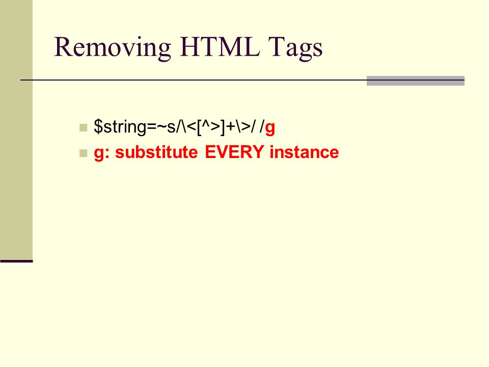 Removing HTML Tags $string=~s/\ ]+\>/ /g g: substitute EVERY instance