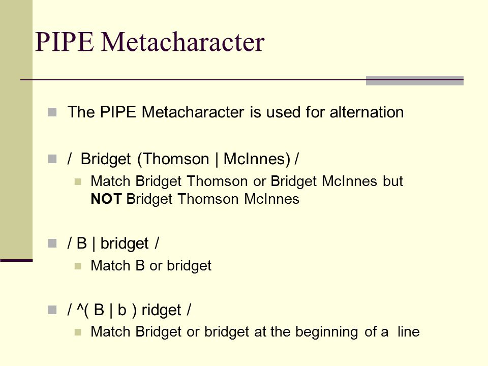 PIPE Metacharacter The PIPE Metacharacter is used for alternation / Bridget (Thomson | McInnes) / Match Bridget Thomson or Bridget McInnes but NOT Bridget Thomson McInnes / B | bridget / Match B or bridget / ^( B | b ) ridget / Match Bridget or bridget at the beginning of a line