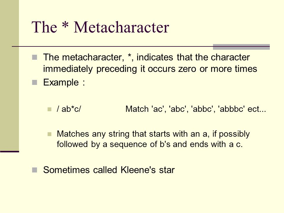 The * Metacharacter The metacharacter, *, indicates that the character immediately preceding it occurs zero or more times Example : / ab*c/ Match ac , abc , abbc , abbbc ect...