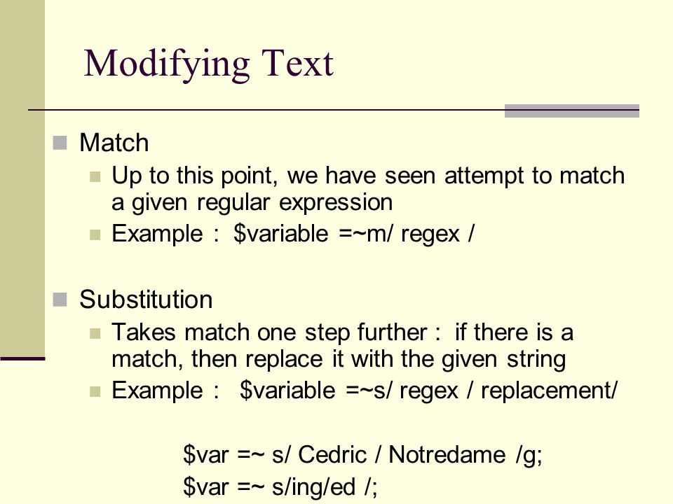 Modifying Text Match Up to this point, we have seen attempt to match a given regular expression Example : $variable =~m/ regex / Substitution Takes match one step further : if there is a match, then replace it with the given string Example : $variable =~s/ regex / replacement/ $var =~ s/ Cedric / Notredame /g; $var =~ s/ing/ed /;
