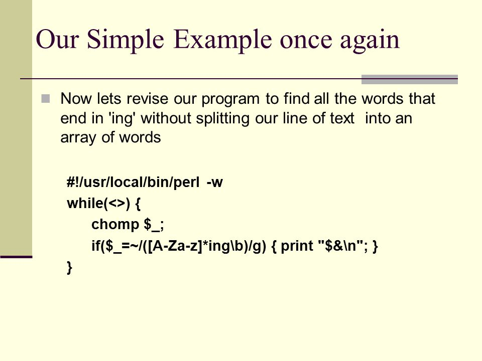 Our Simple Example once again Now lets revise our program to find all the words that end in ing without splitting our line of text into an array of words #!/usr/local/bin/perl -w while(<>) { chomp $_; if($_=~/([A-Za-z]*ing\b)/g) { print $&\n ; } }