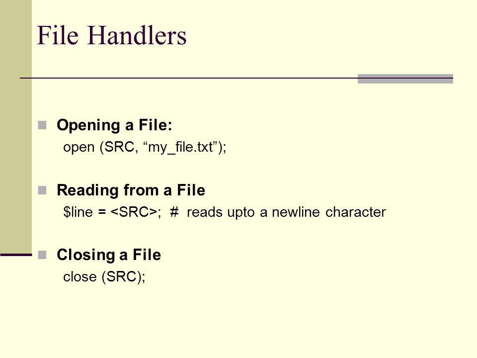 File Handlers Opening a File: open (SRC, my_file.txt ); Reading from a File $line = ; # reads upto a newline character Closing a File close (SRC);