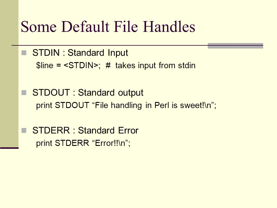 Some Default File Handles STDIN : Standard Input $line = ; # takes input from stdin STDOUT : Standard output print STDOUT File handling in Perl is sweet!\n ; STDERR : Standard Error print STDERR Error!!\n ;