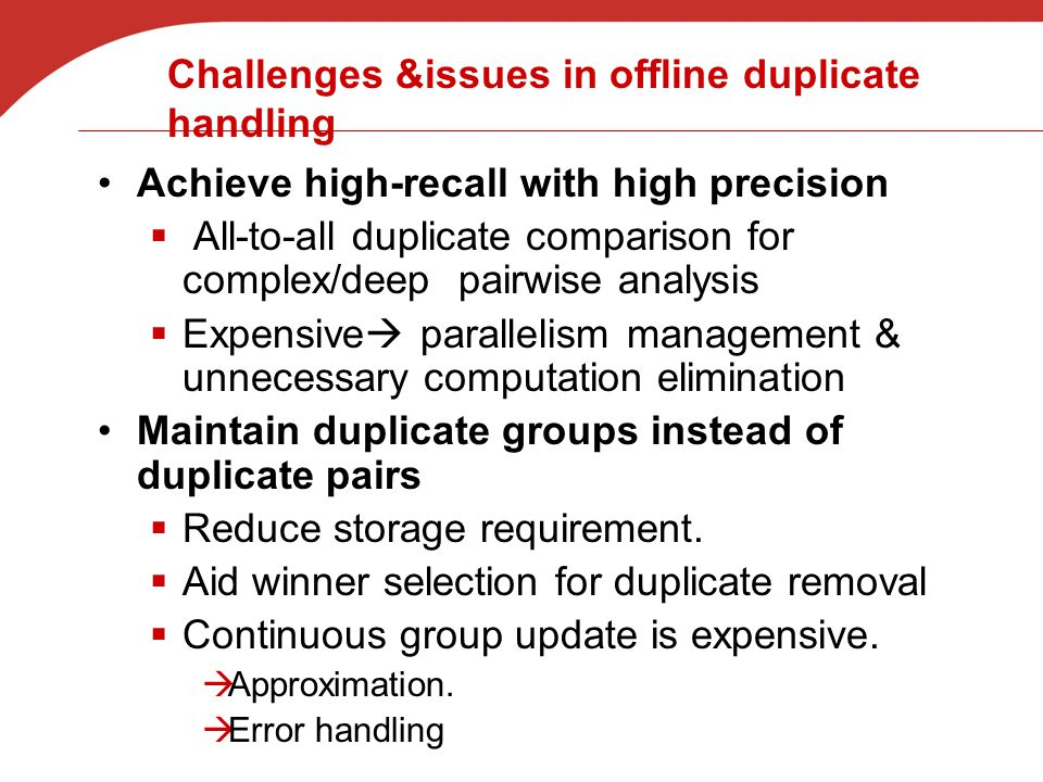 Challenges &issues in offline duplicate handling Achieve high-recall with high precision  All-to-all duplicate comparison for complex/deep pairwise analysis  Expensive  parallelism management & unnecessary computation elimination Maintain duplicate groups instead of duplicate pairs  Reduce storage requirement.