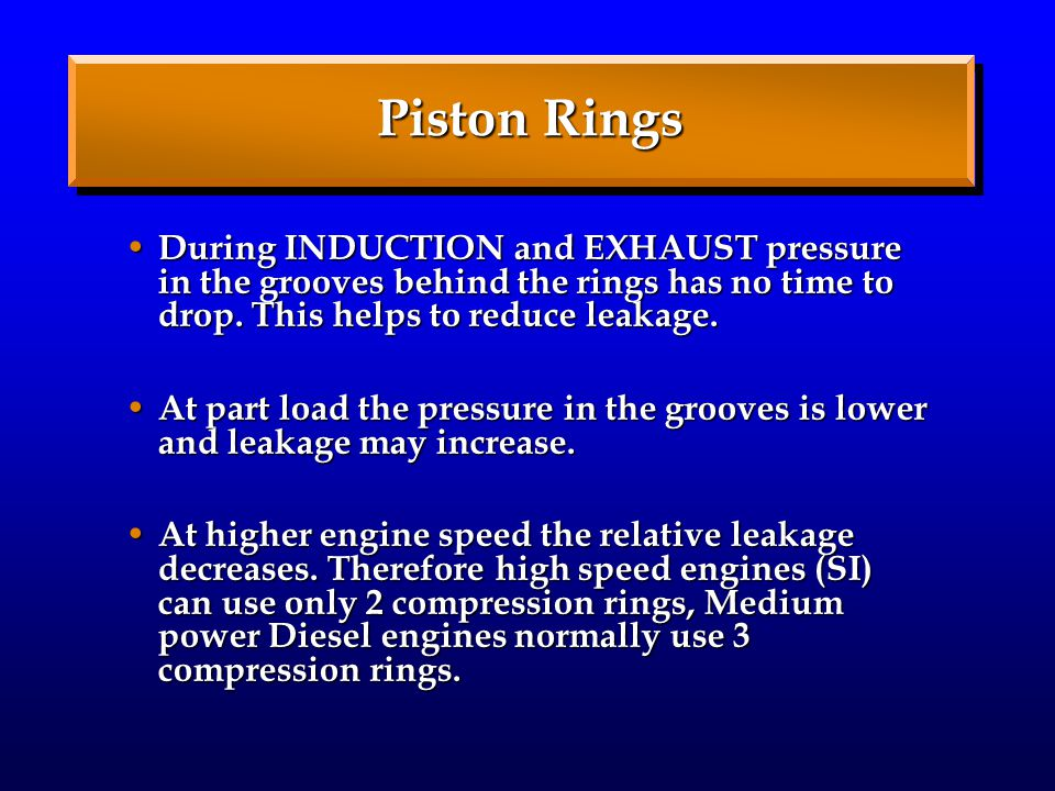 Piston Rings During INDUCTION and EXHAUST pressure in the grooves behind the rings has no time to drop.