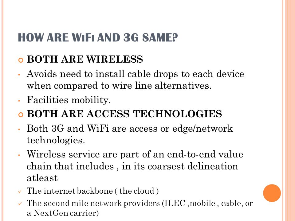 HOW ARE W I F I AND 3G SAME? BOTH ARE WIRELESS Avoids need to install cable drops to each device when compared to wire line alternatives. Facilities m