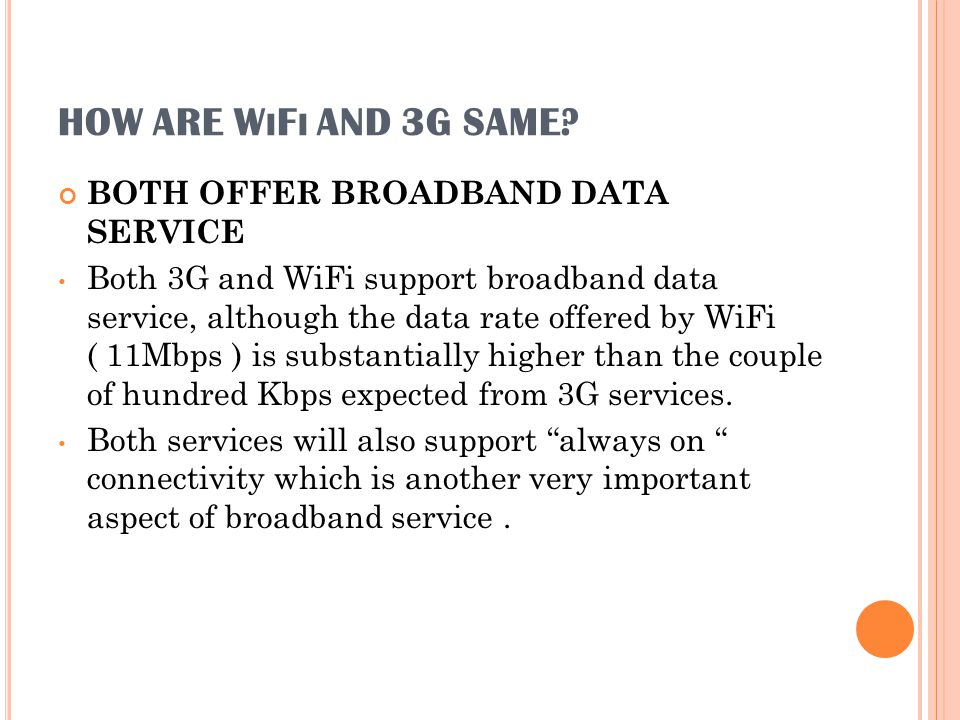 HOW ARE W I F I AND 3G SAME? BOTH OFFER BROADBAND DATA SERVICE Both 3G and WiFi support broadband data service, although the data rate offered by WiFi
