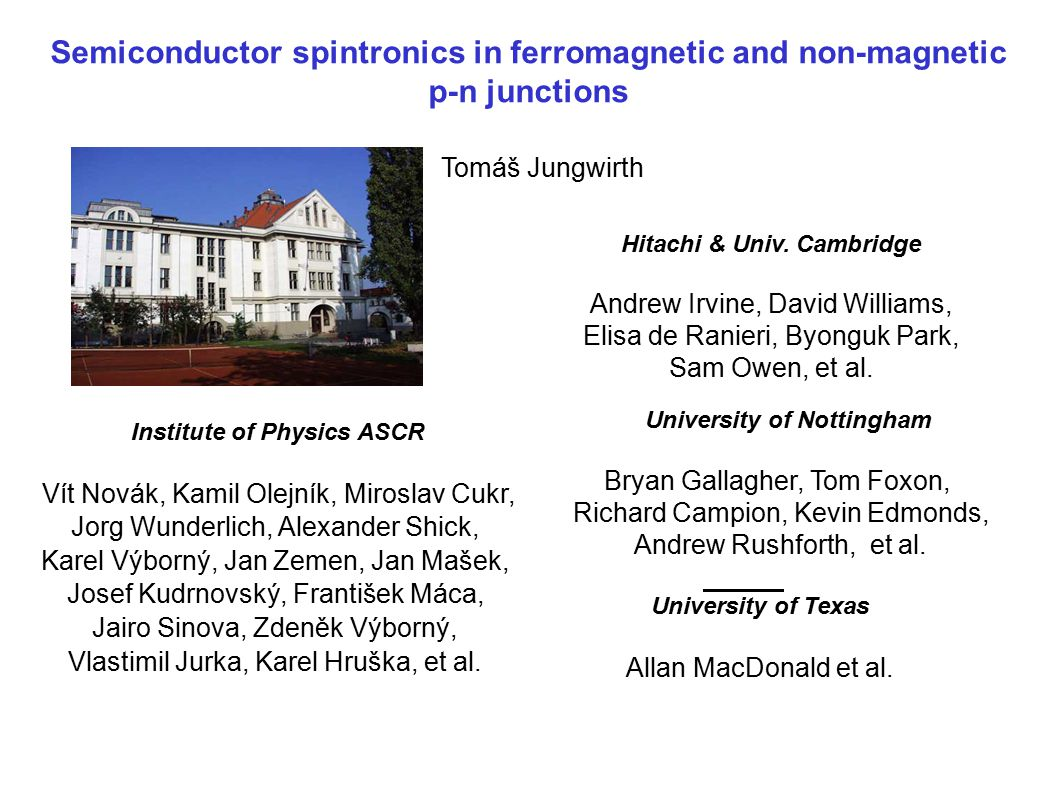 Semiconductor spintronics in ferromagnetic and non-magnetic p-n junctions Tomáš Jungwirth University of Nottingham Bryan Gallagher, Tom Foxon, Richard Campion, Kevin Edmonds, Andrew Rushforth, et al.