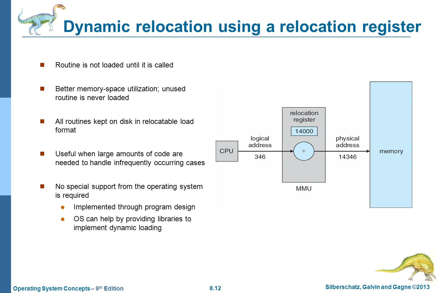 8.12 Silberschatz, Galvin and Gagne ©2013 Operating System Concepts – 9 th Edition Dynamic relocation using a relocation register Routine is not loaded until it is called Better memory-space utilization; unused routine is never loaded All routines kept on disk in relocatable load format Useful when large amounts of code are needed to handle infrequently occurring cases No special support from the operating system is required Implemented through program design OS can help by providing libraries to implement dynamic loading