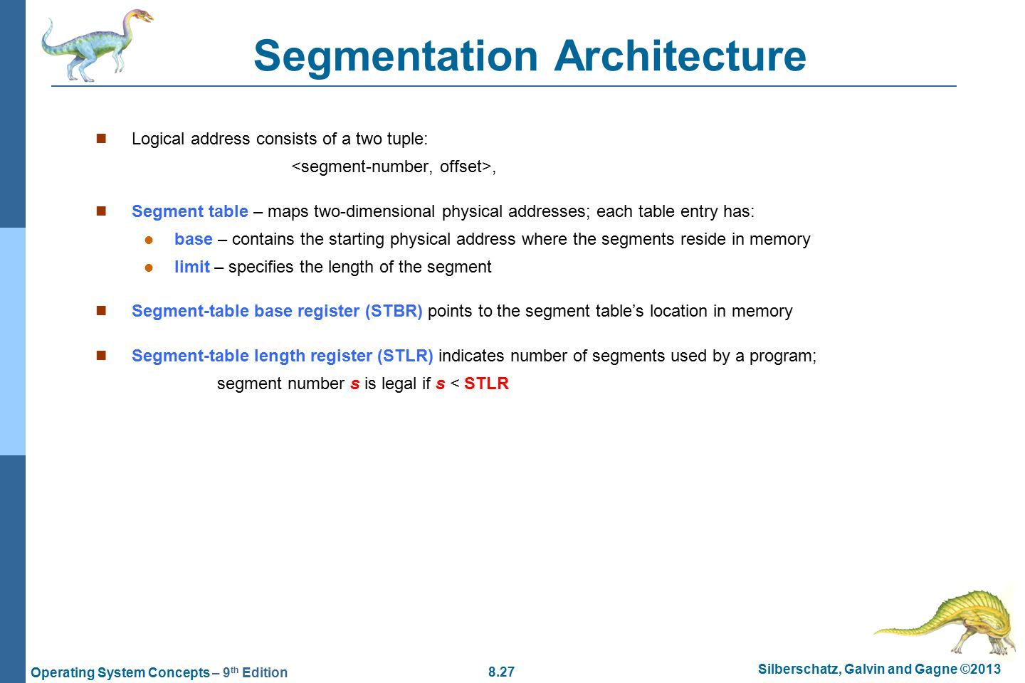 8.27 Silberschatz, Galvin and Gagne ©2013 Operating System Concepts – 9 th Edition Segmentation Architecture Logical address consists of a two tuple:, Segment table – maps two-dimensional physical addresses; each table entry has: base – contains the starting physical address where the segments reside in memory limit – specifies the length of the segment Segment-table base register (STBR) points to the segment table's location in memory Segment-table length register (STLR) indicates number of segments used by a program; segment number s is legal if s < STLR