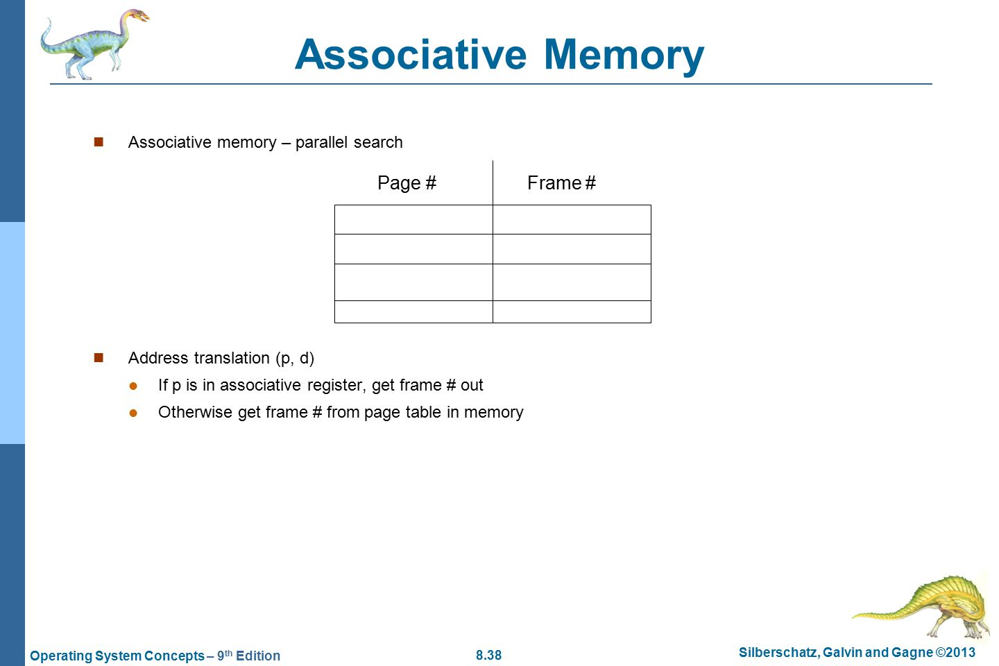 8.38 Silberschatz, Galvin and Gagne ©2013 Operating System Concepts – 9 th Edition Associative Memory Associative memory – parallel search Address translation (p, d) If p is in associative register, get frame # out Otherwise get frame # from page table in memory Page #Frame #