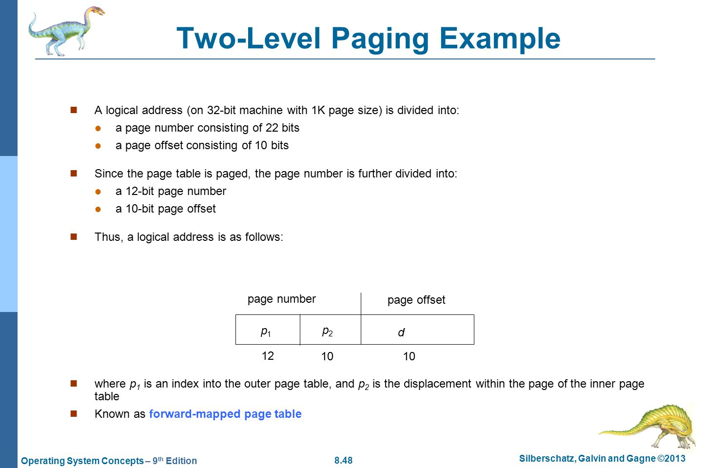 8.48 Silberschatz, Galvin and Gagne ©2013 Operating System Concepts – 9 th Edition Two-Level Paging Example A logical address (on 32-bit machine with 1K page size) is divided into: a page number consisting of 22 bits a page offset consisting of 10 bits Since the page table is paged, the page number is further divided into: a 12-bit page number a 10-bit page offset Thus, a logical address is as follows: where p 1 is an index into the outer page table, and p 2 is the displacement within the page of the inner page table Known as forward-mapped page table page number page offset p1p1 p2p2 d 12 10