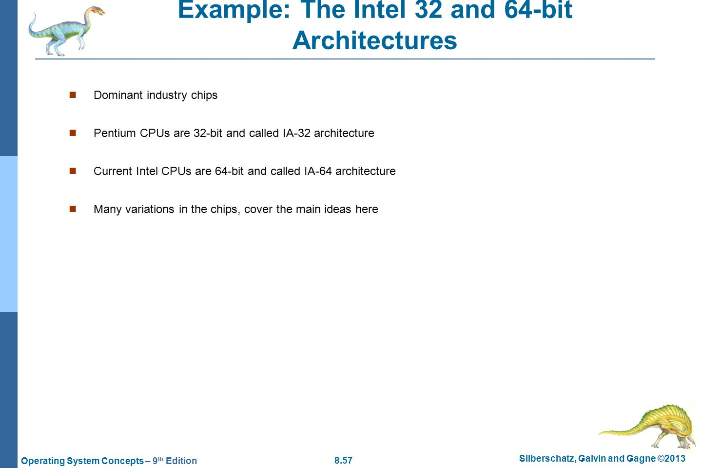 8.57 Silberschatz, Galvin and Gagne ©2013 Operating System Concepts – 9 th Edition Example: The Intel 32 and 64-bit Architectures Dominant industry chips Pentium CPUs are 32-bit and called IA-32 architecture Current Intel CPUs are 64-bit and called IA-64 architecture Many variations in the chips, cover the main ideas here