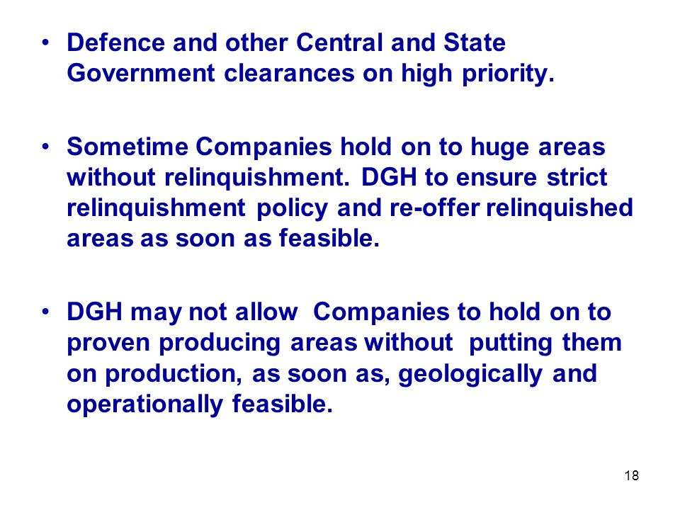 Defence and other Central and State Government clearances on high priority. Sometime Companies hold on to huge areas without relinquishment. DGH to en