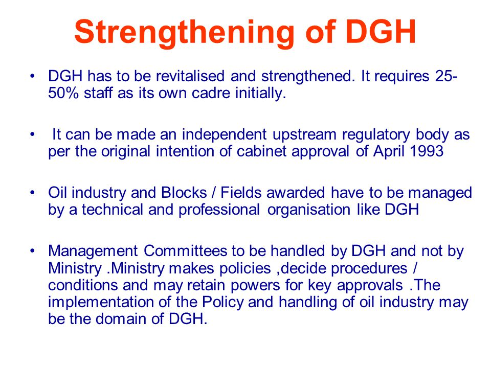Strengthening of DGH DGH has to be revitalised and strengthened. It requires 25- 50% staff as its own cadre initially. It can be made an independent u