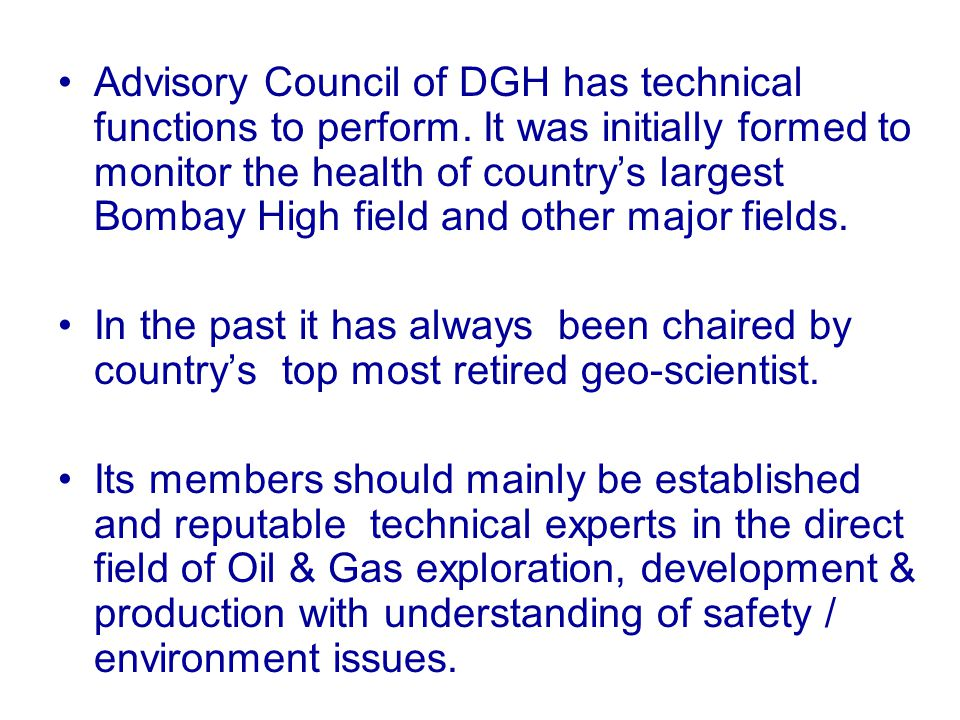 Advisory Council of DGH has technical functions to perform. It was initially formed to monitor the health of country's largest Bombay High field and o